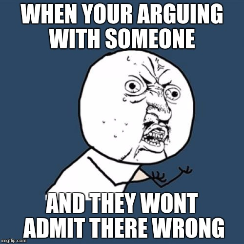 Y U No Meme | WHEN YOUR ARGUING WITH SOMEONE AND THEY WONT ADMIT THERE WRONG | image tagged in memes,y u no | made w/ Imgflip meme maker