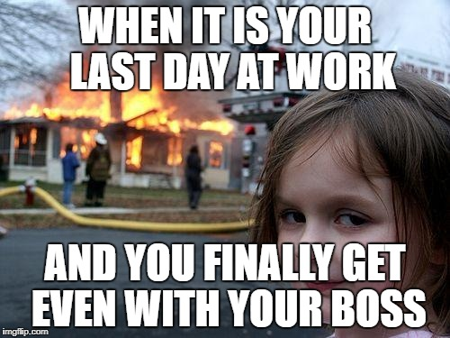 Disaster Girl Meme | WHEN IT IS YOUR  LAST DAY AT WORK AND YOU FINALLY GET EVEN WITH YOUR BOSS | image tagged in memes,disaster girl | made w/ Imgflip meme maker