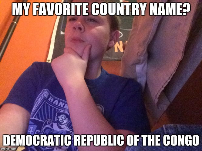 I think I may have | MY FAVORITE COUNTRY NAME? DEMOCRATIC REPUBLIC OF THE CONGO | image tagged in i think i may have | made w/ Imgflip meme maker