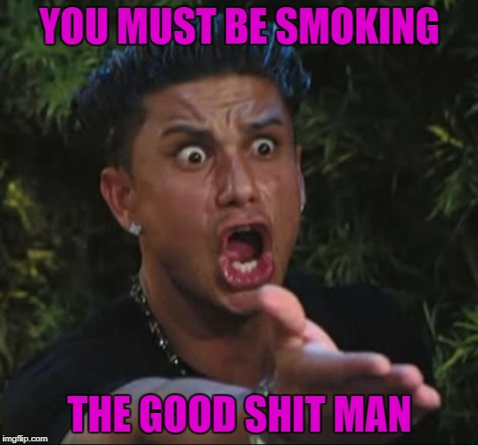 YOU MUST BE SMOKING THE GOOD SHIT MAN | made w/ Imgflip meme maker
