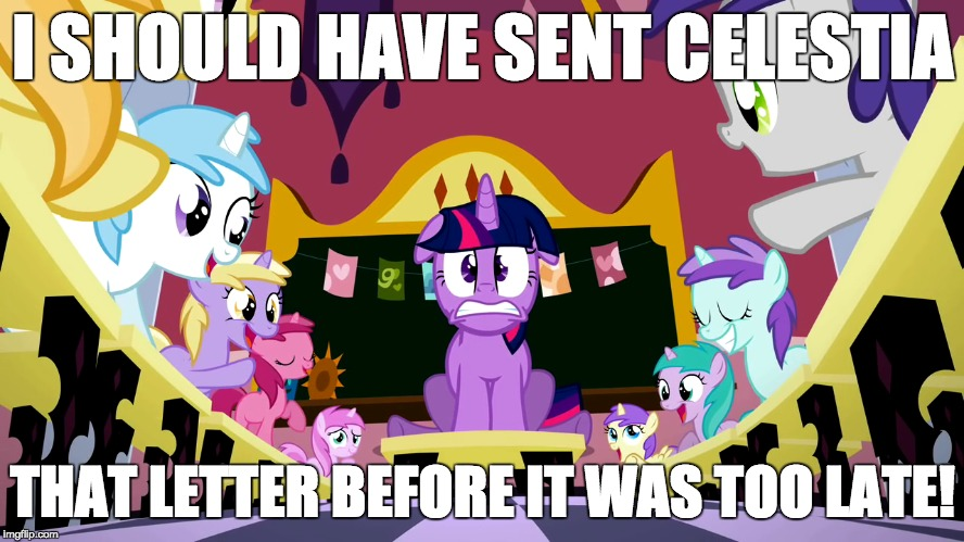 TARDY! | I SHOULD HAVE SENT CELESTIA THAT LETTER BEFORE IT WAS TOO LATE! | image tagged in memes,twilight sparkle,tardy,magic kindergarten | made w/ Imgflip meme maker