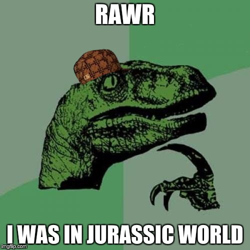 Philosoraptor | RAWR I WAS IN JURASSIC WORLD | image tagged in memes,philosoraptor,scumbag | made w/ Imgflip meme maker