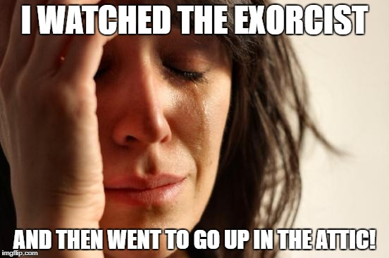 First World Problems Meme | I WATCHED THE EXORCIST AND THEN WENT TO GO UP IN THE ATTIC! | image tagged in memes,first world problems | made w/ Imgflip meme maker