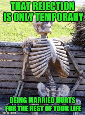Waiting Skeleton Meme | THAT REJECTION IS ONLY TEMPORARY BEING MARRIED HURTS FOR THE REST OF YOUR LIFE | image tagged in memes,waiting skeleton | made w/ Imgflip meme maker