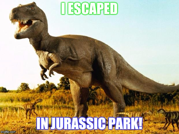 Tyrannosaurus | I ESCAPED IN JURASSIC PARK! | image tagged in t-rex | made w/ Imgflip meme maker