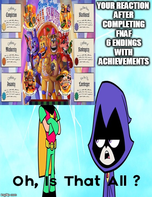 True Story, When You Finish All FNAF 6 Endings With Achievements | YOUR REACTION AFTER COMPLETING FNAF 6 ENDINGS WITH ACHIEVEMENTS | image tagged in is that all,fnaf 6 memes,fnaf memes,fnaf,memes,ttg fnaf memes | made w/ Imgflip meme maker