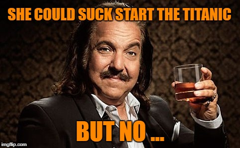 Ron Jeremy | SHE COULD SUCK START THE TITANIC BUT NO ... | image tagged in ron jeremy | made w/ Imgflip meme maker
