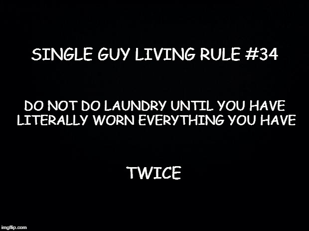 Black background | SINGLE GUY LIVING RULE #34 DO NOT DO LAUNDRY UNTIL YOU HAVE LITERALLY WORN EVERYTHING YOU HAVE TWICE | image tagged in black background | made w/ Imgflip meme maker