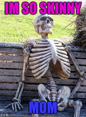 Waiting Skeleton Meme | IM SO SKINNY MOM | image tagged in memes,waiting skeleton | made w/ Imgflip meme maker