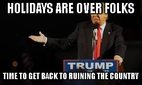 HOLIDAYS ARE OVER FOLKS TIME TO GET BACK TO RUINING THE COUNTRY | image tagged in eeeehh | made w/ Imgflip meme maker