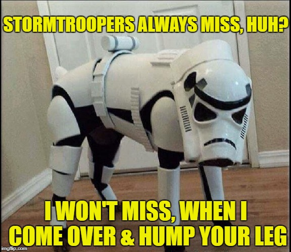 Stormpooper | STORMTROOPERS ALWAYS MISS, HUH? I WON'T MISS, WHEN I COME OVER & HUMP YOUR LEG | image tagged in not a fan,funny memes,dog,starwars | made w/ Imgflip meme maker