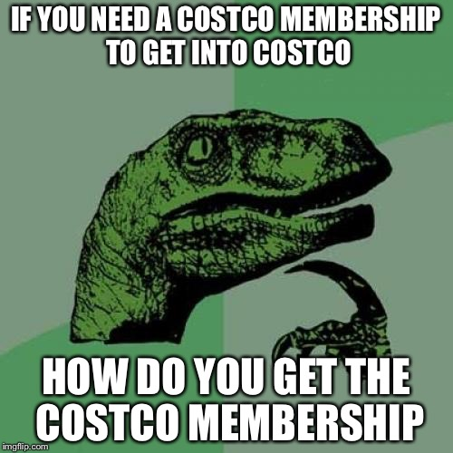 My First Meme | IF YOU NEED A COSTCO MEMBERSHIP TO GET INTO COSTCO HOW DO YOU GET THE COSTCO MEMBERSHIP | image tagged in memes,philosoraptor,funny,cool,philosopher,costco | made w/ Imgflip meme maker
