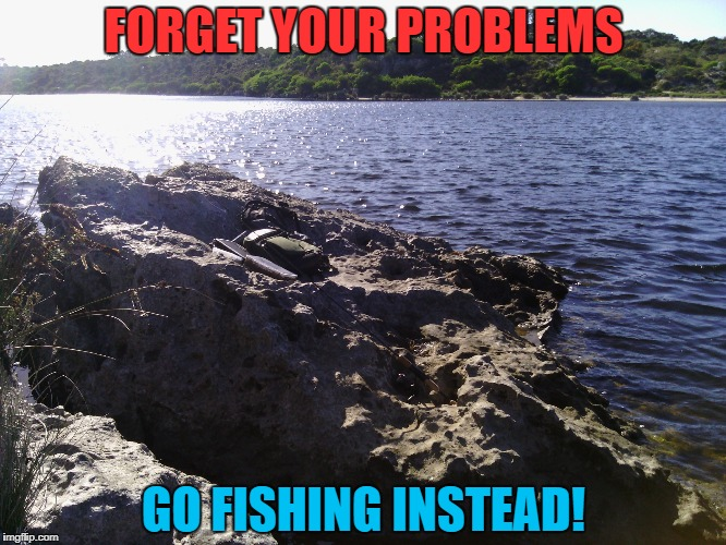 FORGET YOUR PROBLEMS GO FISHING INSTEAD! | made w/ Imgflip meme maker