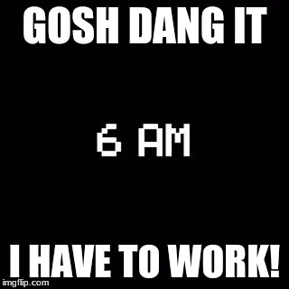 fnaf | GOSH DANG IT I HAVE TO WORK! | image tagged in fnaf | made w/ Imgflip meme maker