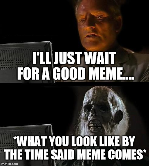 Ill Just Wait Here Meme | I'LL JUST WAIT FOR A GOOD MEME.... *WHAT YOU LOOK LIKE BY THE TIME SAID MEME COMES* | image tagged in memes,ill just wait here | made w/ Imgflip meme maker