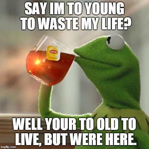 But Thats None Of My Business Meme | SAY IM TO YOUNG TO WASTE MY LIFE? WELL YOUR TO OLD TO LIVE, BUT WERE HERE. | image tagged in memes,but thats none of my business,kermit the frog | made w/ Imgflip meme maker