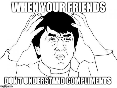 Jackie Chan WTF Meme | WHEN YOUR FRIENDS DON'T UNDERSTAND COMPLIMENTS | image tagged in memes,jackie chan wtf | made w/ Imgflip meme maker