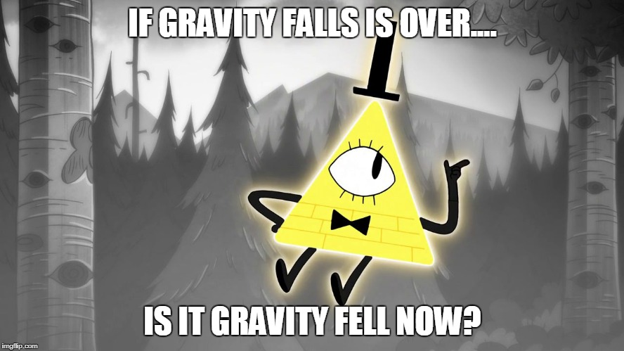 IF GRAVITY FALLS IS OVER.... IS IT GRAVITY FELL NOW? | image tagged in gravity falls bill cipher | made w/ Imgflip meme maker