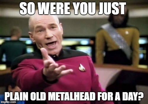 Picard Wtf Meme | SO WERE YOU JUST PLAIN OLD METALHEAD FOR A DAY? | image tagged in memes,picard wtf | made w/ Imgflip meme maker