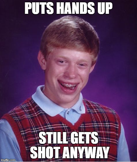 Bad Luck Brian Meme | PUTS HANDS UP STILL GETS SHOT ANYWAY | image tagged in memes,bad luck brian | made w/ Imgflip meme maker