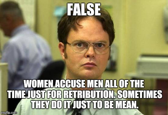 FALSE WOMEN ACCUSE MEN ALL OF THE TIME JUST FOR RETRIBUTION. SOMETIMES THEY DO IT JUST TO BE MEAN. | made w/ Imgflip meme maker