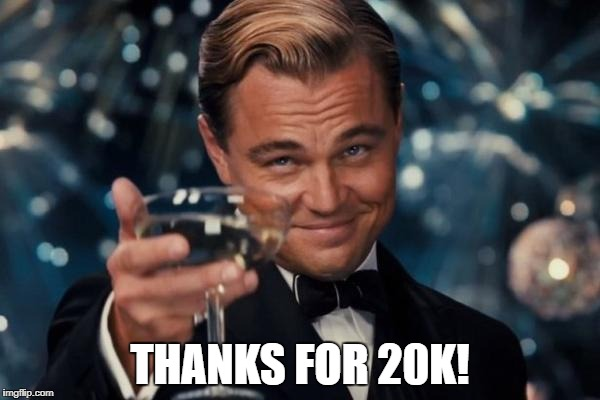 Leonardo Dicaprio Cheers Meme | THANKS FOR 20K! | image tagged in memes,leonardo dicaprio cheers | made w/ Imgflip meme maker