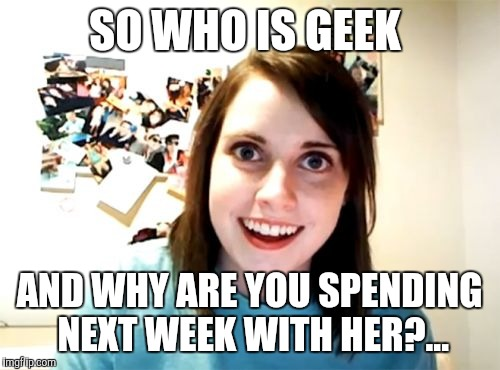 Geek Week starts Sunday! Geek Week, Jan 7-13, a JBmemegeek & KenJ event! Anything and everything geek!  | SO WHO IS GEEK AND WHY ARE YOU SPENDING NEXT WEEK WITH HER?... | image tagged in memes,overly attached girlfriend,geek week,jbmemegeek,kenj,geeks | made w/ Imgflip meme maker