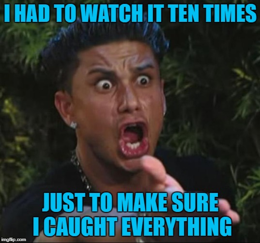 I HAD TO WATCH IT TEN TIMES JUST TO MAKE SURE I CAUGHT EVERYTHING | made w/ Imgflip meme maker