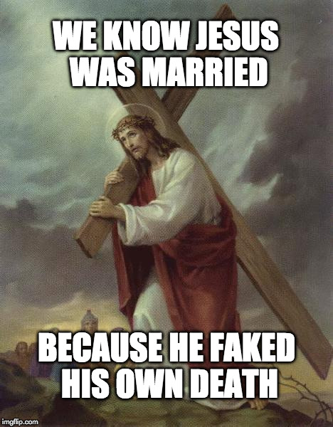 Jesus Was Married | WE KNOW JESUS WAS MARRIED BECAUSE HE FAKED HIS OWN DEATH | image tagged in jesus cross,memes | made w/ Imgflip meme maker