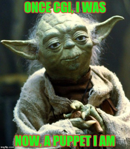 Star Wars Yoda Meme | ONCE CGI, I WAS NOW, A PUPPET I AM | image tagged in memes,star wars yoda | made w/ Imgflip meme maker