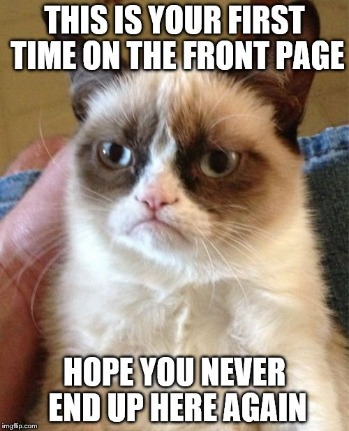 Grumpy Cat Meme | THIS IS YOUR FIRST TIME ON THE FRONT PAGE HOPE YOU NEVER END UP HERE AGAIN | image tagged in memes,grumpy cat | made w/ Imgflip meme maker