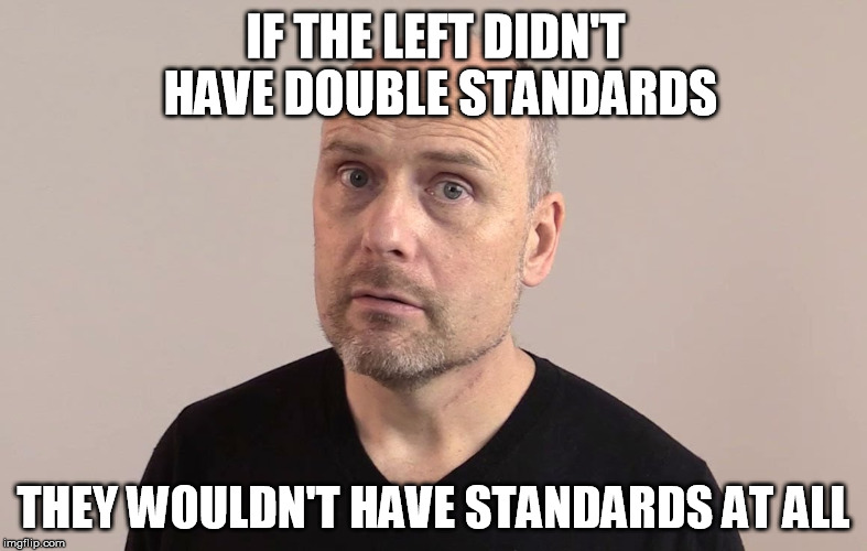 A sick Bern. |  IF THE LEFT DIDN'T HAVE DOUBLE STANDARDS; THEY WOULDN'T HAVE STANDARDS AT ALL | image tagged in stefan molyneux,leftists,dnc,democrats | made w/ Imgflip meme maker