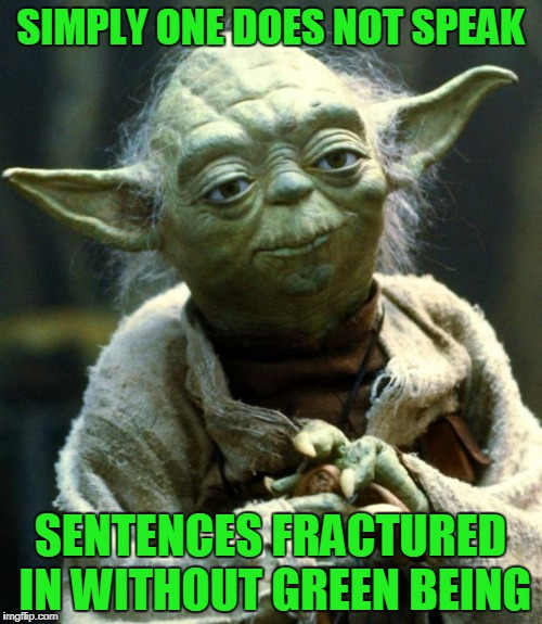 Star Wars Yoda Meme | SIMPLY ONE DOES NOT SPEAK SENTENCES FRACTURED IN WITHOUT GREEN BEING | image tagged in memes,star wars yoda | made w/ Imgflip meme maker