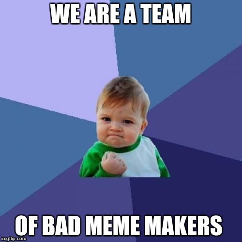 Success Kid Meme | WE ARE A TEAM OF BAD MEME MAKERS | image tagged in memes,success kid | made w/ Imgflip meme maker