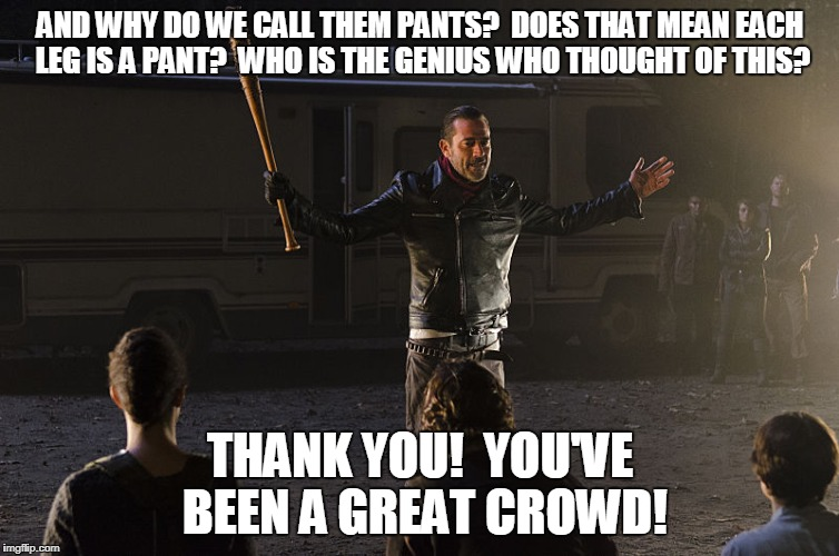 Negan-Wait | AND WHY DO WE CALL THEM PANTS?  DOES THAT MEAN EACH LEG IS A PANT?  WHO IS THE GENIUS WHO THOUGHT OF THIS? THANK YOU!  YOU'VE BEEN A GREAT C | image tagged in negan-wait | made w/ Imgflip meme maker
