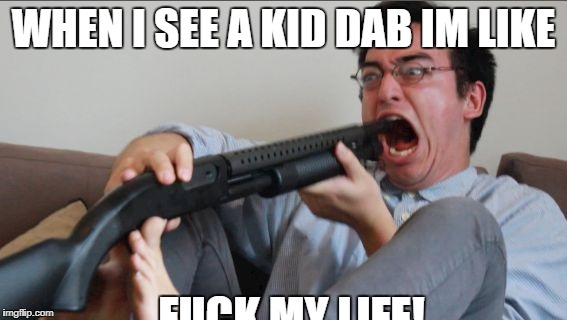 Filthy Frank Shotgun | WHEN I SEE A KID DAB IM LIKE F**K MY LIFE! | image tagged in filthy frank shotgun | made w/ Imgflip meme maker