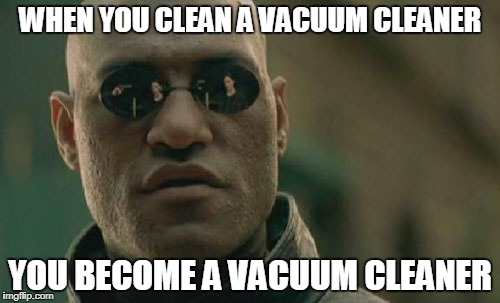 Matrix Morpheus Meme | WHEN YOU CLEAN A VACUUM CLEANER YOU BECOME A VACUUM CLEANER | image tagged in memes,matrix morpheus | made w/ Imgflip meme maker