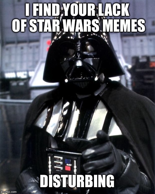 Darth Vader | I FIND YOUR LACK OF STAR WARS MEMES DISTURBING | image tagged in darth vader | made w/ Imgflip meme maker
