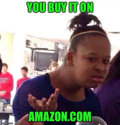 Black Girl Wat Meme | YOU BUY IT ON AMAZON.COM | image tagged in memes,black girl wat | made w/ Imgflip meme maker