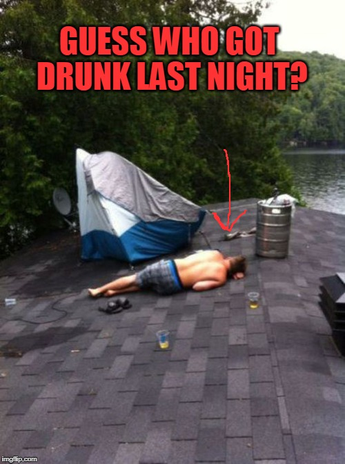 drunk | GUESS WHO GOT DRUNK LAST NIGHT? | image tagged in you're drunk | made w/ Imgflip meme maker
