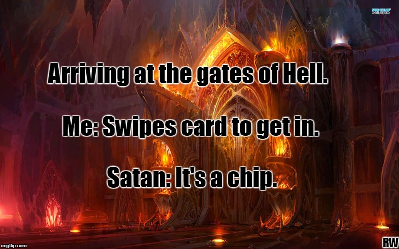 Arriving at the gates of Hell. Me: Swipes card to get in. Satan: It's a chip. RW | image tagged in hell | made w/ Imgflip meme maker