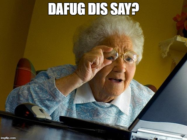 Grandma Finds The Internet Meme | DAFUG DIS SAY? | image tagged in memes,grandma finds the internet | made w/ Imgflip meme maker