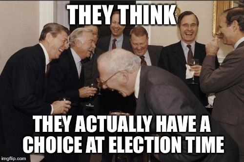 Laughing Men In Suits Meme | THEY THINK THEY ACTUALLY HAVE A CHOICE AT ELECTION TIME | image tagged in memes,laughing men in suits | made w/ Imgflip meme maker