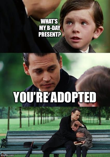 Finding Neverland Meme | WHAT'S MY B-DAY PRESENT? YOU'RE ADOPTED | image tagged in memes,finding neverland,scumbag | made w/ Imgflip meme maker