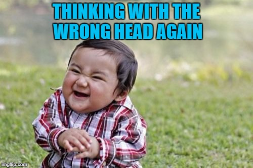 Evil Toddler Meme | THINKING WITH THE WRONG HEAD AGAIN | image tagged in memes,evil toddler | made w/ Imgflip meme maker