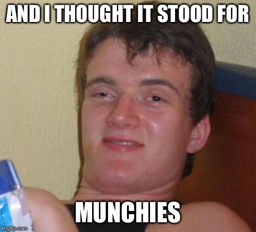 10 Guy Meme | AND I THOUGHT IT STOOD FOR MUNCHIES | image tagged in memes,10 guy | made w/ Imgflip meme maker