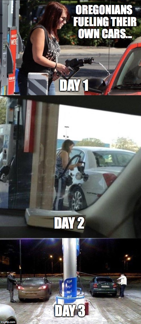 *giggles* | OREGONIANS FUELING THEIR OWN CARS... DAY 1 DAY 2 DAY 3 | image tagged in oregon,first world problems,cars,gasoline,one does not simply,memes | made w/ Imgflip meme maker