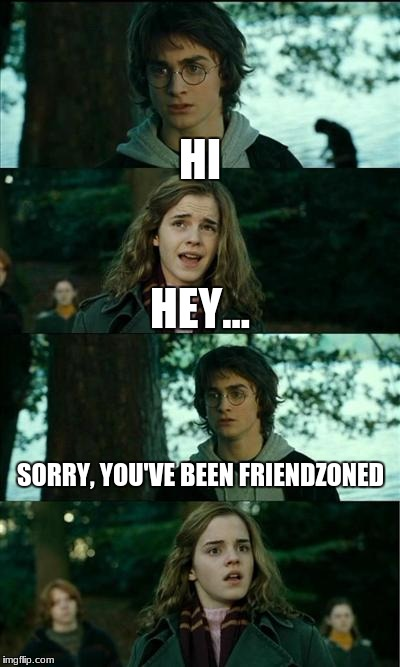 Horny Harry Meme | HI HEY... SORRY, YOU'VE BEEN FRIENDZONED | image tagged in memes,horny harry | made w/ Imgflip meme maker