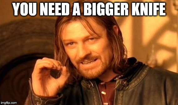 One Does Not Simply Meme | YOU NEED A BIGGER KNIFE | image tagged in memes,one does not simply | made w/ Imgflip meme maker
