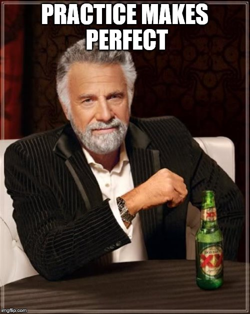 The Most Interesting Man In The World Meme | PRACTICE MAKES PERFECT | image tagged in memes,the most interesting man in the world | made w/ Imgflip meme maker